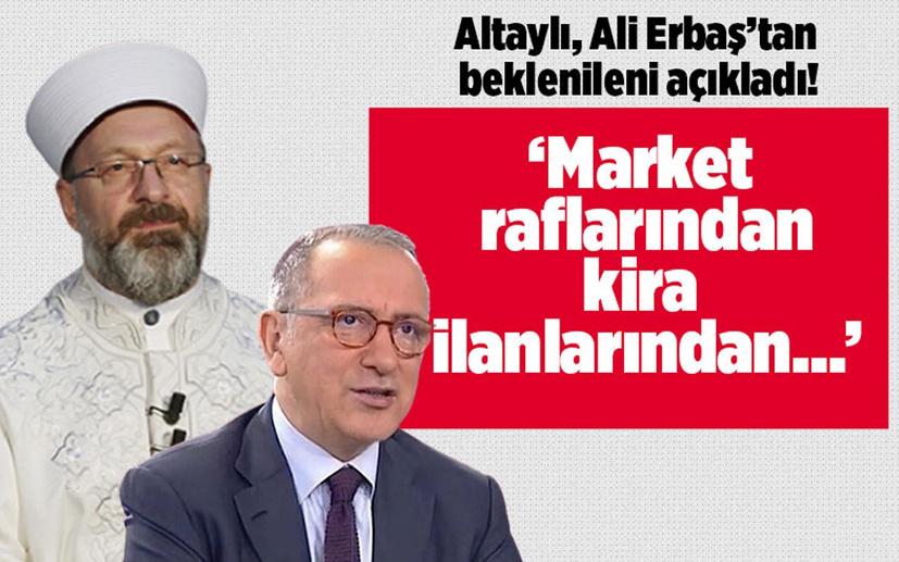 Altaylı, Ali Erbaş'tan beklenileni açıkladı! 'Market raflarından, kira ilanlarından...'